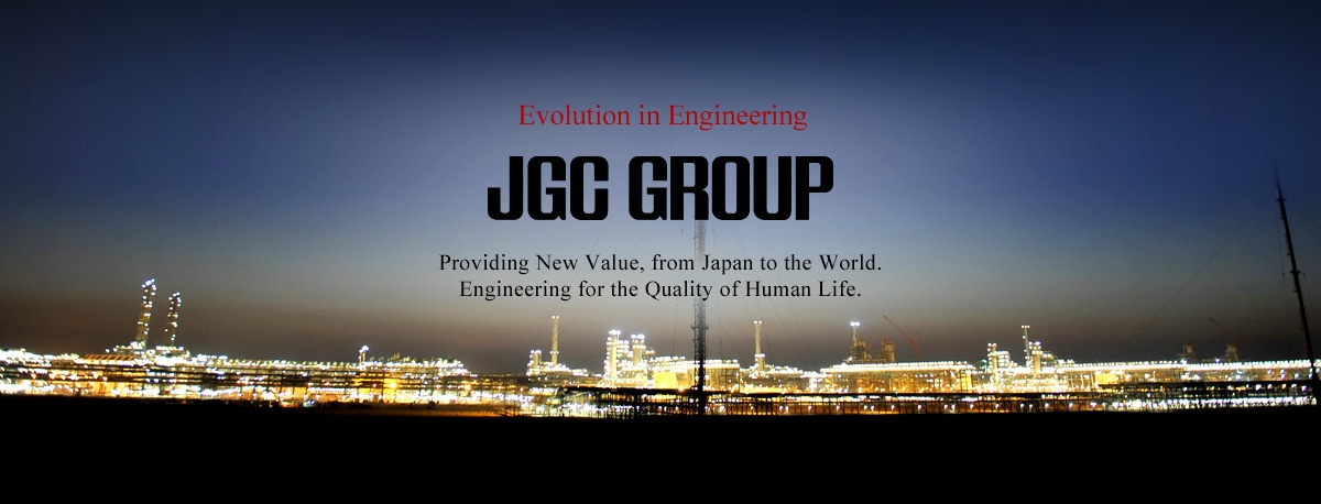 JGC Evolution in Engineering.Providing New Value, from Japan to the World.Engineering for the Quality of Human Life.
